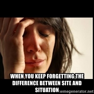 First World Problems - When you keep forgetting the difference between site and situation