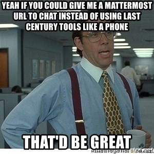 That would be great - Yeah If you could give me a mattermost url to chat instead of using last century tools like a phone That'd be great