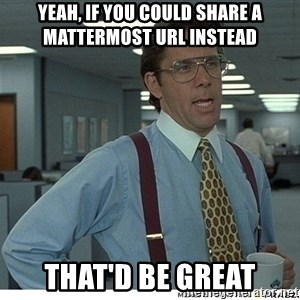 That would be great - Yeah, if you could share a mattermost url instead That'd be great