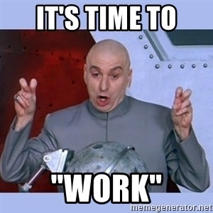 "Dr Evil meme - it's time to ""work"""