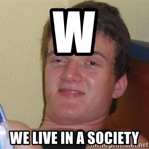 high/drunk guy - W We live in a society
