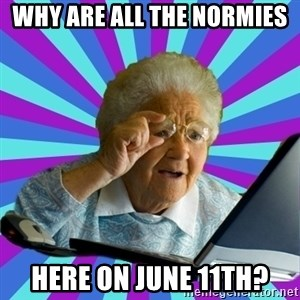 old lady - why are all the normies here on june 11th?