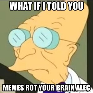 I Don't Want to Live in this Planet Anymore - What if I told you Memes rot your brain alec