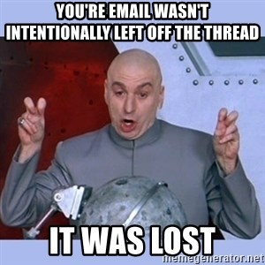 Dr Evil meme - You're email wasn't intentionally left off the thread It was lost