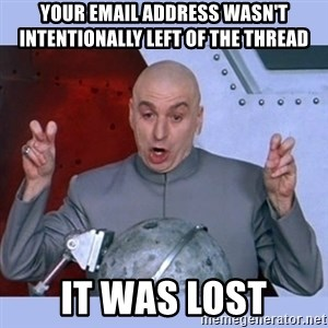Dr Evil meme - Your email address wasn't intentionally left of the thread It was lost