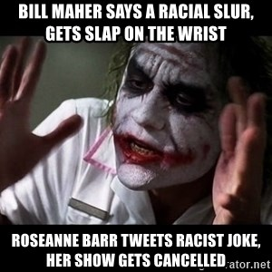 joker mind loss - bill maher says a racial slur, gets slap on the wrist roseanne barr tweets racist joke, her show gets cancelled