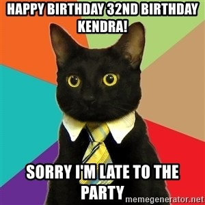 Business Cat - HAPPY BIRTHDAY 32ND BIRTHDAY KENDRA! SORRY I'M LATE TO THE PARTY
