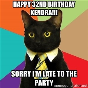 Business Cat - HAPPY 32ND BIRTHDAY KENDRA!!! SORRY I'M LATE TO THE PARTY