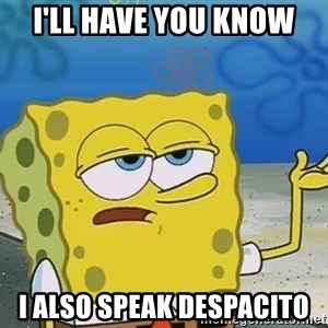 I'll have you know Spongebob - I'll have you know I also speak despacito