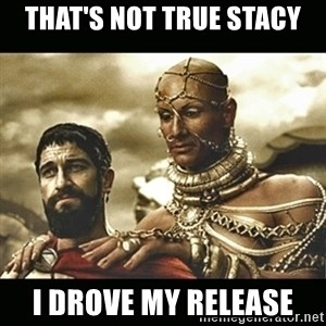 Xerxes - That's not true Stacy I drove my release