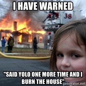 Disaster Girl - i have warned  ''said yolo one more time and I burn the house''