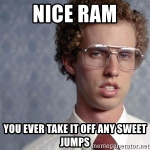 Napoleon Dynamite - Nice RAM You ever take it off any sweet jumps