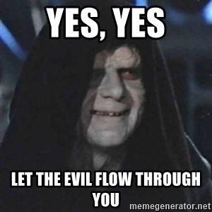 Sith Lord - yes, yes let the evil flow through you