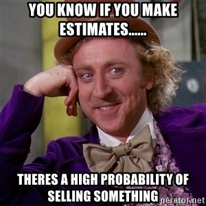Willy Wonka - You know if you make estimates...... Theres a high probability of selling something