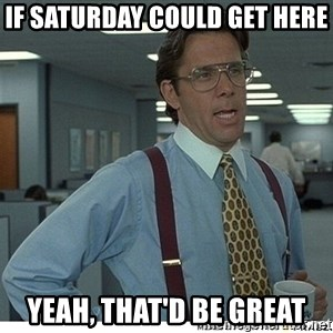 That would be great - if saturday could get here yeah, that'd be great