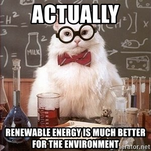 Science Cat - ACTUALLY  RENEWABLE ENERGY IS MUCH BETTER FOR THE ENVIRONMENT