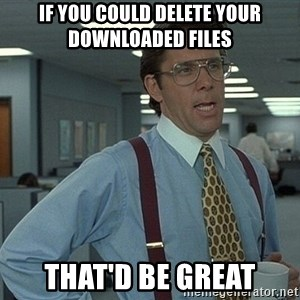 That'd be great guy - IF YOU COULD DELETE YOUR DOWNLOADED FILES THAT'D BE GREAT