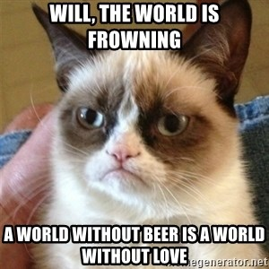 Grumpy Cat  - Will, the world is frowning A world without beer is a world without love