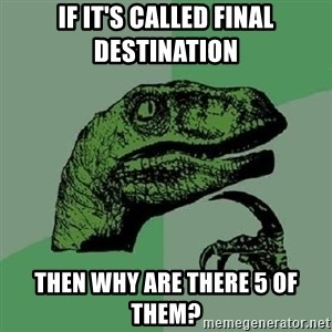Philosoraptor - If it's called Final Destination Then why are there 5 of them?
