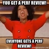 giving oprah - YOU get a perf review! EVERYONE gets a perf review!