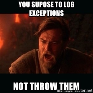 "Obi Wan Kenobi ""You were my brother!"" - You supose to log exceptions not throw them"