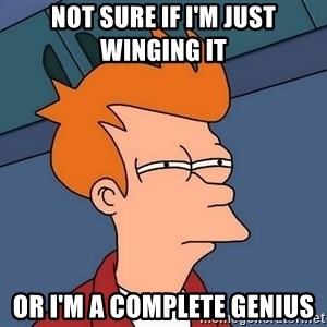 Futurama Fry - Not sure if I'm just winging it Or I'm a complete genius