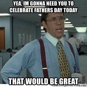 That would be great - Yea, IM gonna need you to celebrate Fathers day today That would be great
