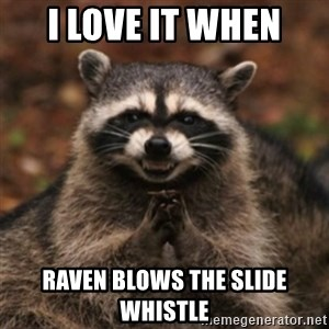 evil raccoon - I love it when Raven blows the slide whistle