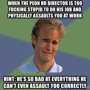 Sad Face Guy - When the peon HR director is too fucking stupid to do his job and physically assaults you at work Hint: he's so bad at everything he can't even assault you correctly