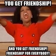 giving oprah - You get friendship! and you get friendship! Friendship for everybody!