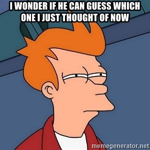 Futurama Fry - i wonder if he can guess which one i just thought of now