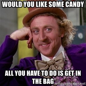 Willy Wonka - would you like some candy all you have to do is get in the bag