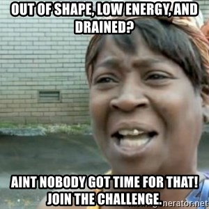 Xbox one aint nobody got time for that shit. - out of shape, low energy, and drained? aint nobody got time for that! join the challenge.