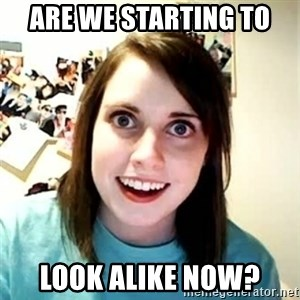 Overly Attached Girlfriend - are we starting to  look alike now?