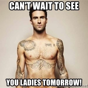 Adam Levine - Can't wait to see  you ladies tomorrow!