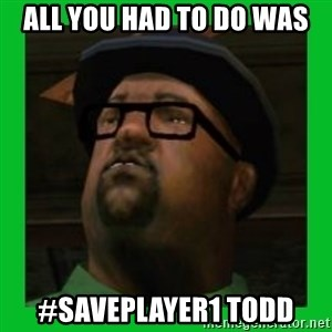 Big Smoke - all you had to do was #saveplayer1 todd