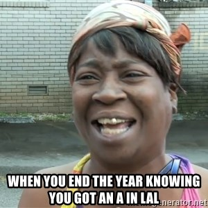 Ain`t nobody got time fot dat - WHen you end the year knowing you got an A in lAl