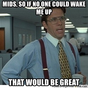 That would be great - mids, so if no one could wake me up that would be great