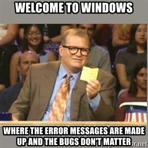 Welcome to Whose Line - Welcome to Windows Where the error messages are made up and the bugs don't matter