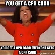 giving oprah - You get a CPR card You get a CPR card Everyone gets a CPR card
