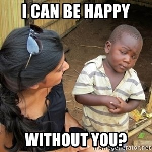 you mean to tell me black kid - I can be happy without you?