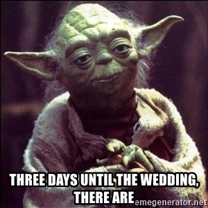 Advice Yoda - three days until the wedding, there are