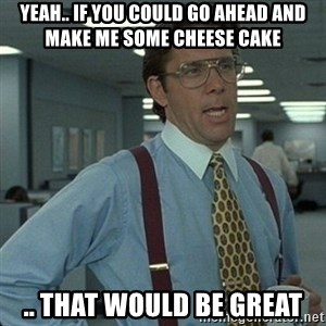 Yeah that'd be great... - Yeah.. if you could go ahead and make me some cheese cake .. that would be great
