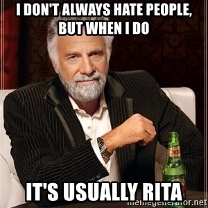 The Most Interesting Man In The World - I don't always hate people, but when i do It's usually Rita