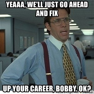 That would be great - Yeaaa, We'll just go ahead and fix up your career, Bobby. Ok?