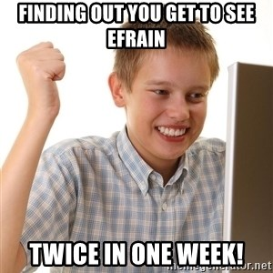 First Day on the internet kid - finding out you get to see efrain twice in one week!