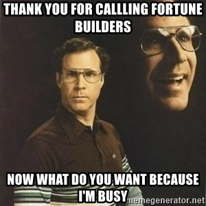 will ferrell - Thank you for callling Fortune Builders Now what do you want because I'm Busy