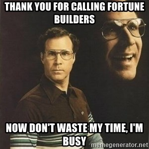 will ferrell - Thank you for calling Fortune Builders Now don't waste my time, I'm busy
