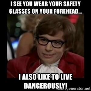 Dangerously Austin Powers - I see you wear your safety glasses on your forehead... I also like to live dangerously!