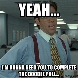 Yeah that'd be great... - Yeah... I'm gonna need you to complete the Doodle poll...